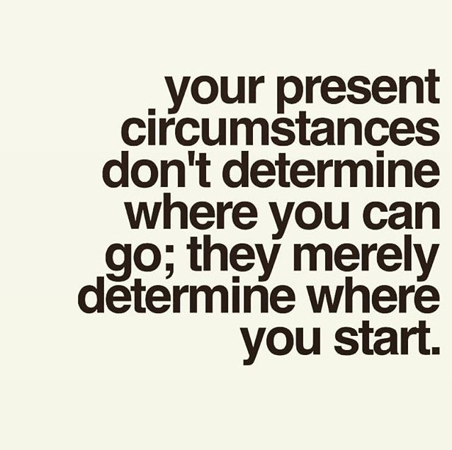 Your present circumstances don't determine where you can go; they merely determine where you start